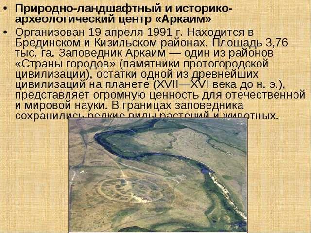 Природно-ландшафтный и историко-археологический центр «Аркаим» Организован 19...