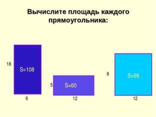 Вычислите площадь каждого прямоугольника: 6 18 S=108 12 5 12 8 S=60 S=96