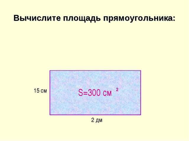 Вычислите площадь прямоугольника: 2 дм 15 см