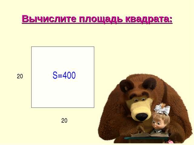 Вычислите площадь квадрата: 20 20 S=400