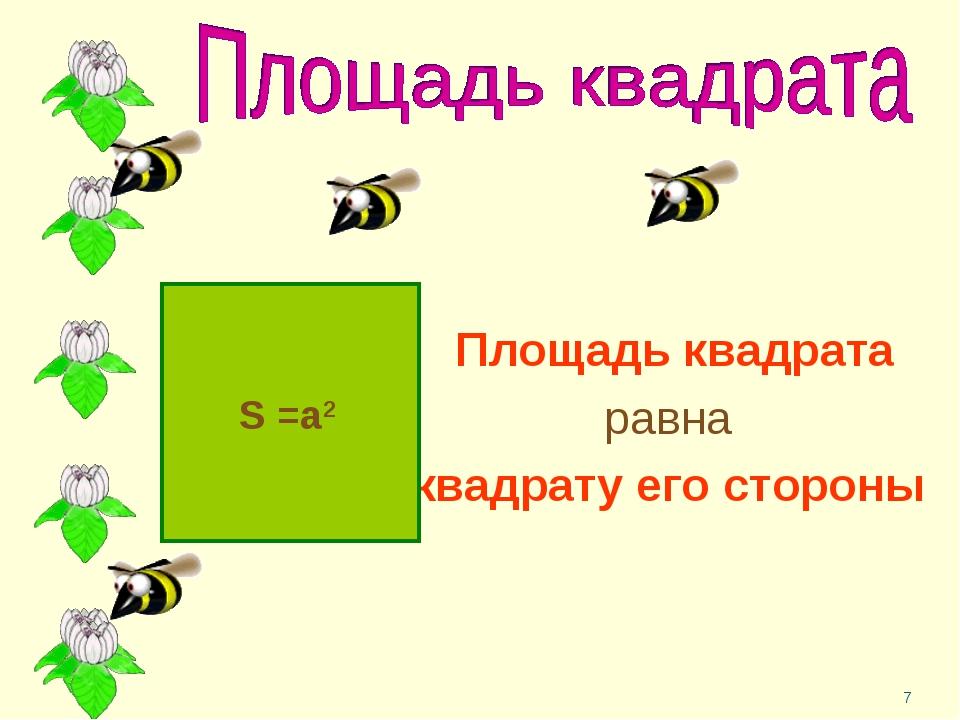 * Площадь квадрата равна квадрату его стороны S =a2