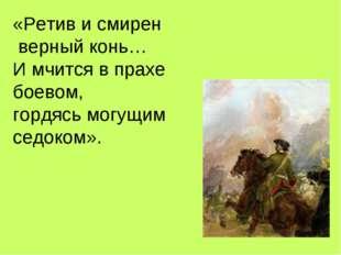 «Ретив и смирен верный конь… И мчится в прахе боевом, гордясь могущим седоком».