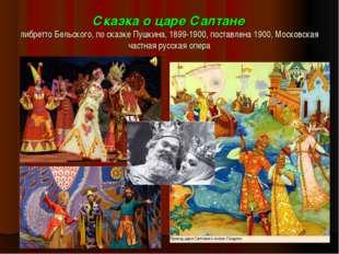 Сказка о царе Салтане либретто Бельского, по сказке Пушкина, 1899-1900, поста