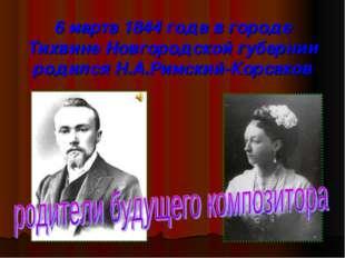6 марта 1844 года в городе Тихвине Новгородской губернии родился Н.А.Римский-