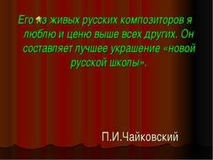 П.И.Чайковский Его из живых русских композиторов я люблю и ценю выше всех дру