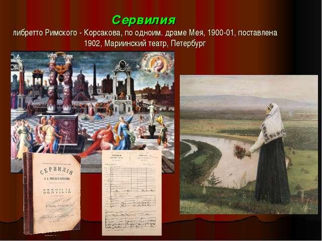 Сервилия либретто Римского - Корсакова, по одноим. драме Мея, 1900-01, постав...