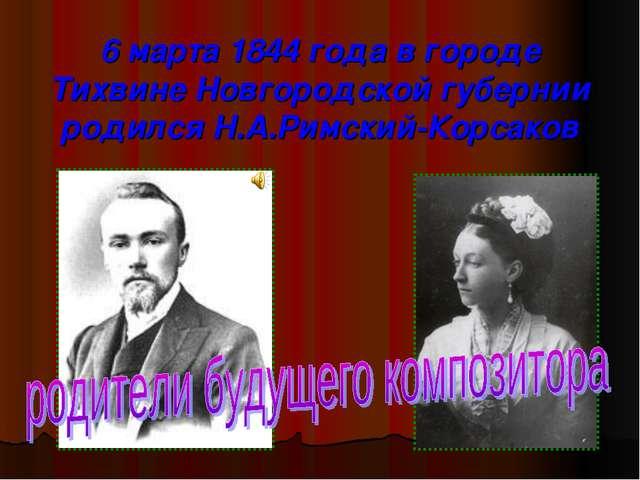 6 марта 1844 года в городе Тихвине Новгородской губернии родился Н.А.Римский-...