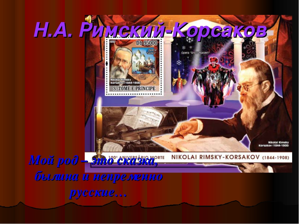 Н.А. Римский-Корсаков Мой род – это сказка, былина и непременно русские…