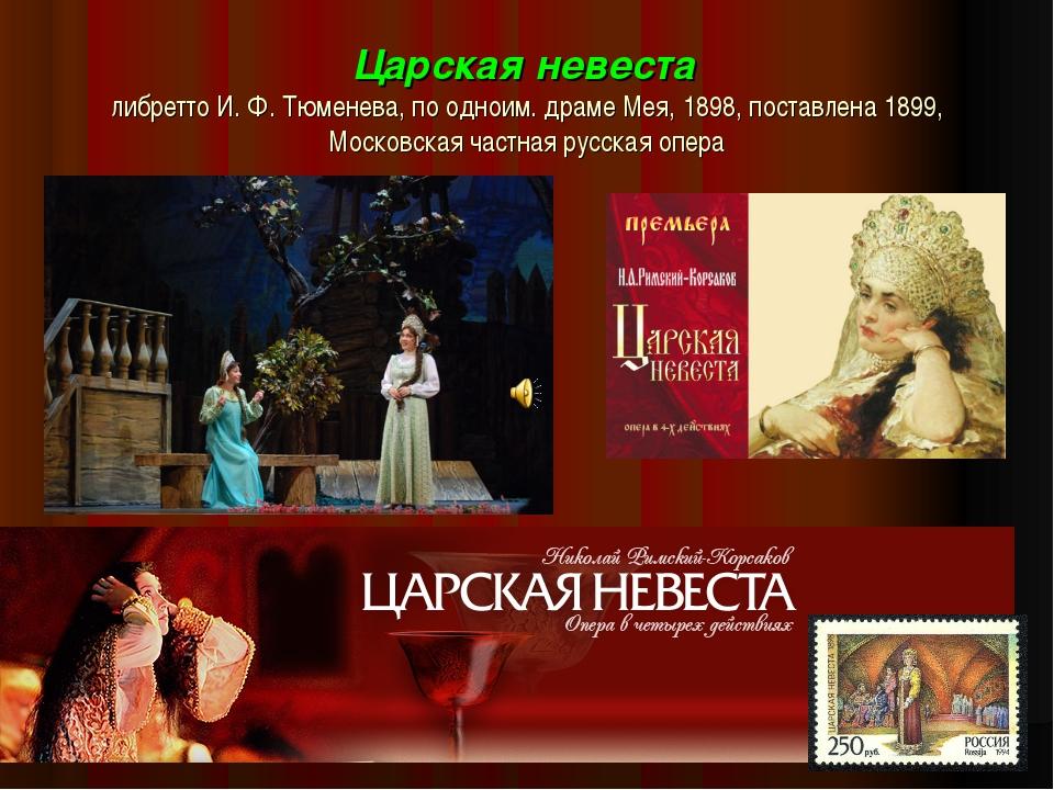 Царская невеста либретто И. Ф. Тюменева, по одноим. драме Мея, 1898, поставле...