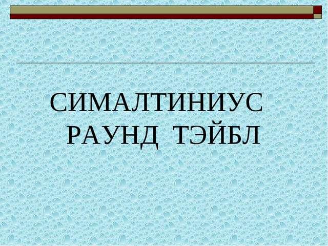 СИМАЛТИНИУС РАУНД ТЭЙБЛ