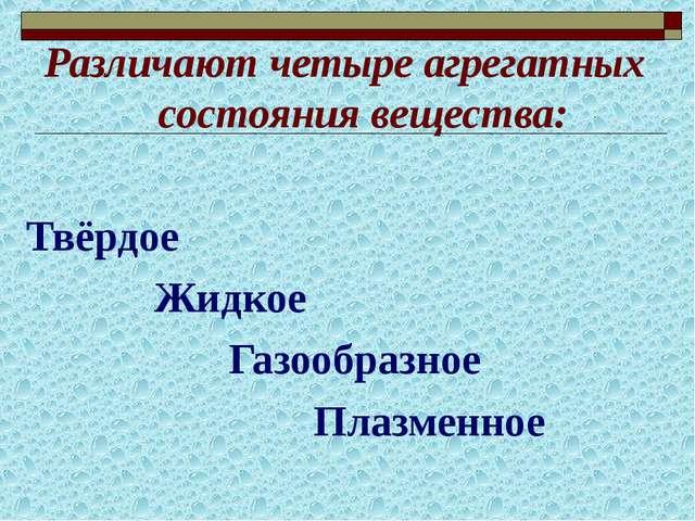 Различают четыре агрегатных состояния вещества: Твёрдое Жидкое Газообразное П...