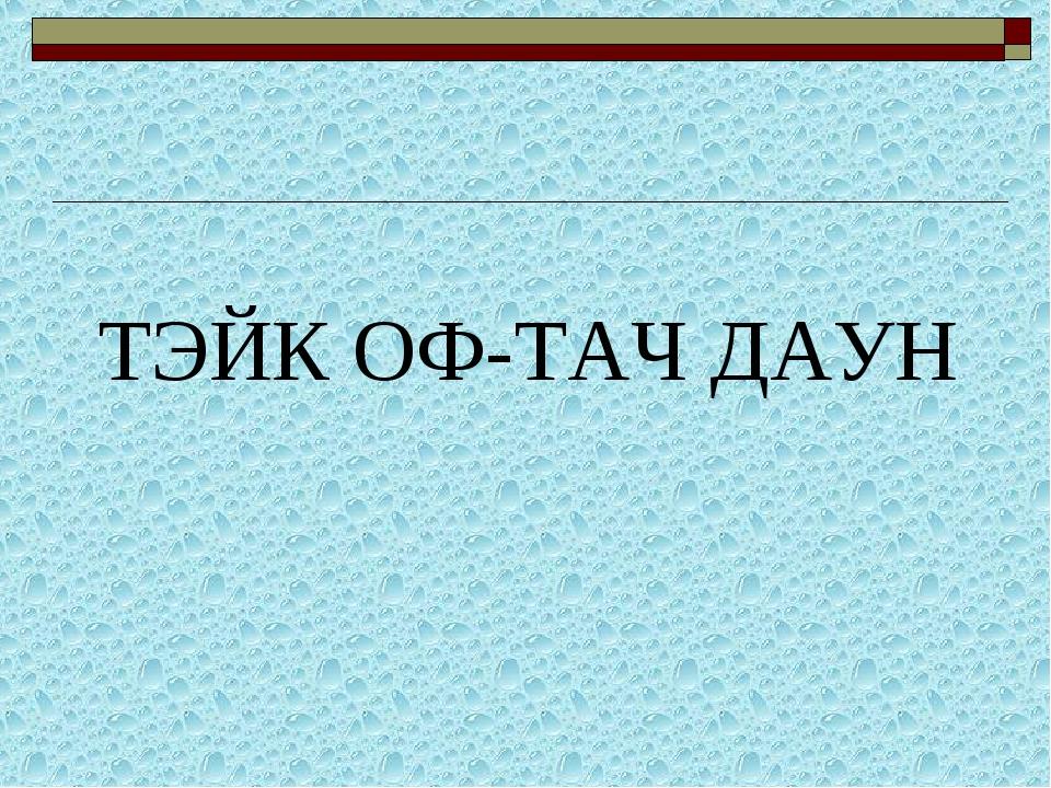 ТЭЙК ОФ-ТАЧ ДАУН