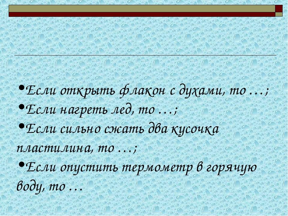 Если открыть флакон с духами, то …; Если нагреть лед, то …; Если сильно сжат...