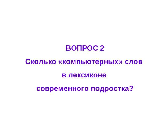 ВОПРОС 2 Сколько «компьютерных» слов в лексиконе современного подростка?