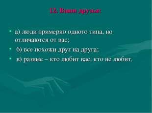 12. Ваши друзья: а) люди примерно одного типа, но отличаются от вас; б) все п