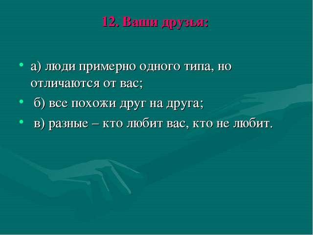 12. Ваши друзья: а) люди примерно одного типа, но отличаются от вас; б) все п...