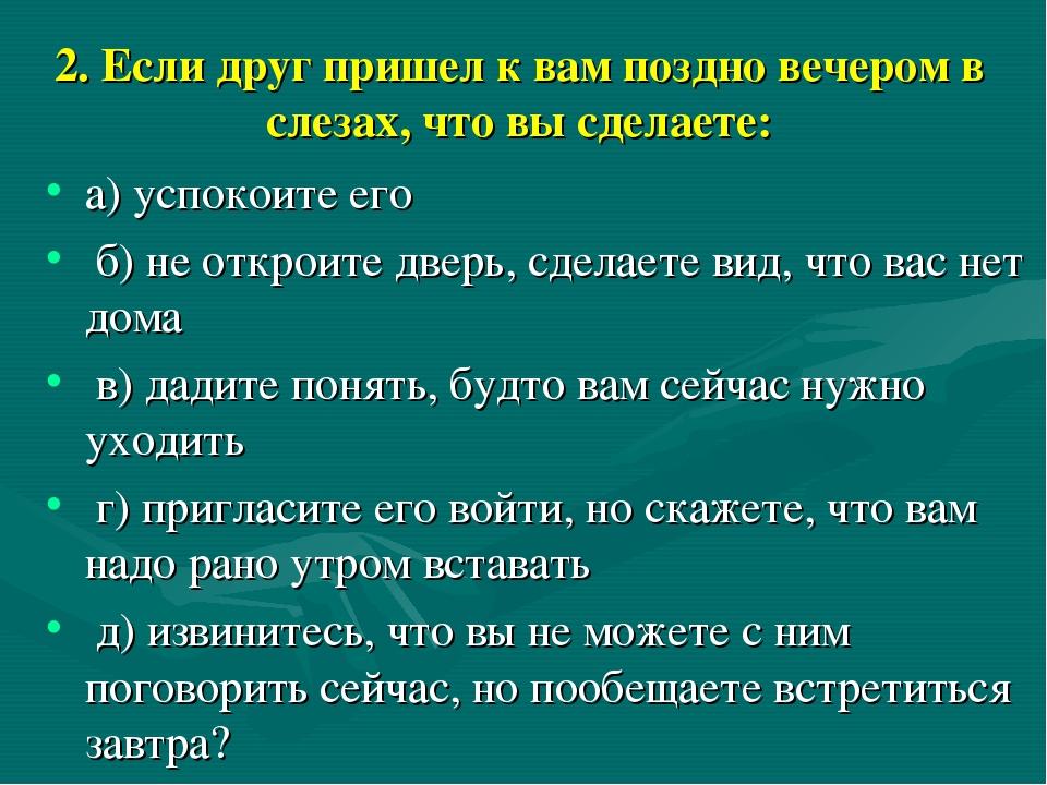 2. Если друг пришел к вам поздно вечером в слезах, что вы сделаете: а) успоко...