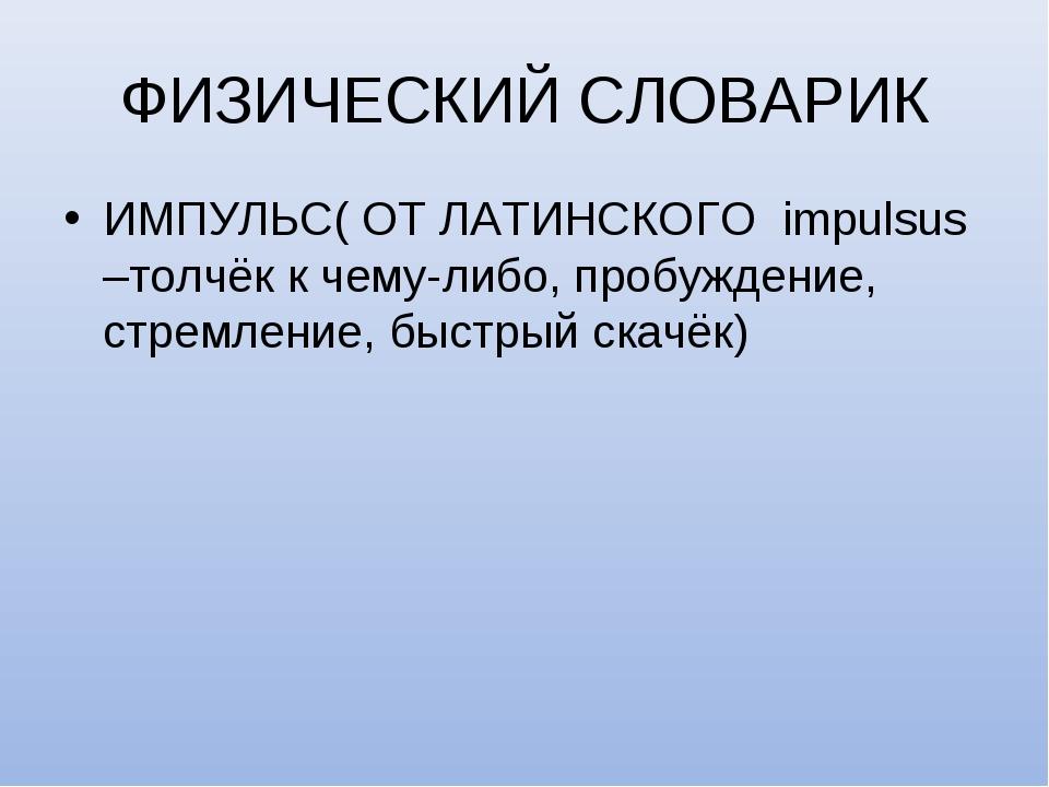 ФИЗИЧЕСКИЙ СЛОВАРИК ИМПУЛЬС( ОТ ЛАТИНСКОГО impulsus –толчёк к чему-либо, проб...