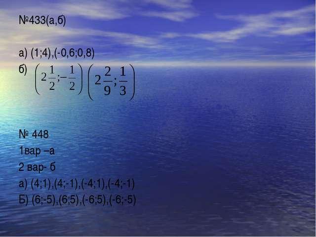 №433(а,б) а) (1;4),(-0,6;0,8) б) № 448 1вар –а 2 вар- б а) (4;1),(4;-1),(-4;1...