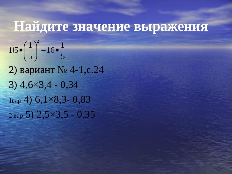 Найдите значение выражения 2) вариант № 4-1,с.24 3) 4,6×3,4 - 0,34 1вар 4) 6,...