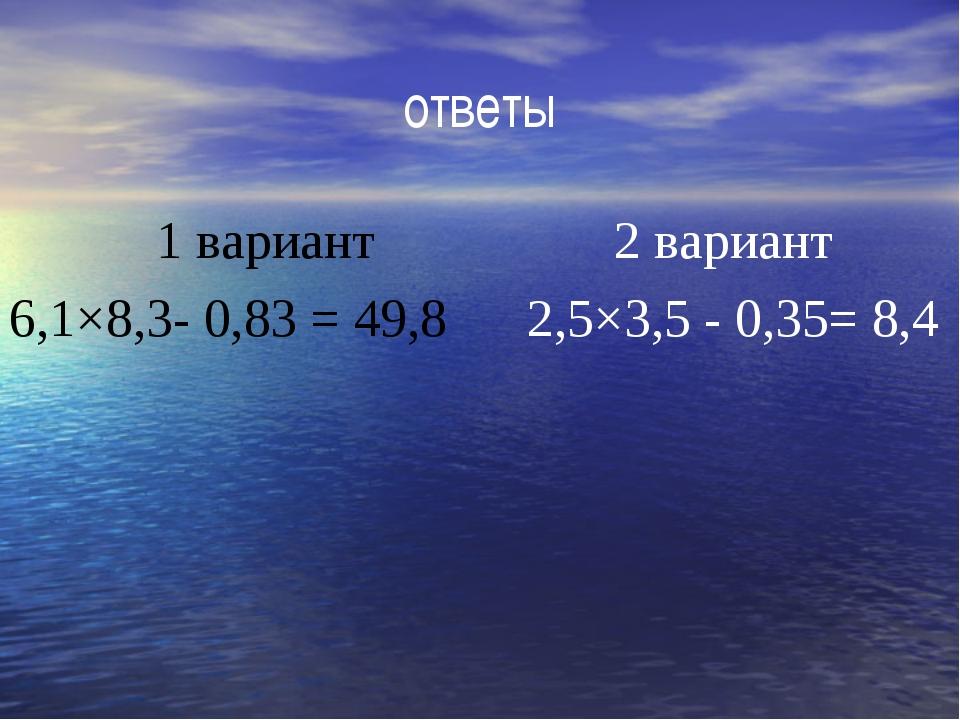 ответы 1 вариант 2 вариант 6,1×8,3- 0,83 = 49,8 2,5×3,5 - 0,35= 8,4