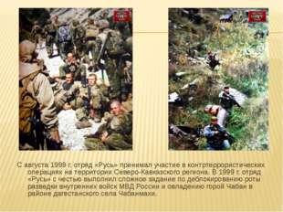 С августа 1999 г. отряд «Русь» принимал участие в контртеррористических опера