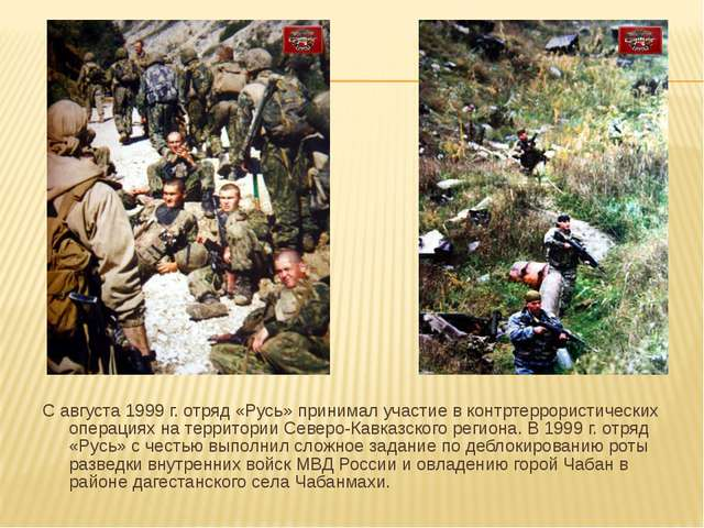 С августа 1999 г. отряд «Русь» принимал участие в контртеррористических опера...