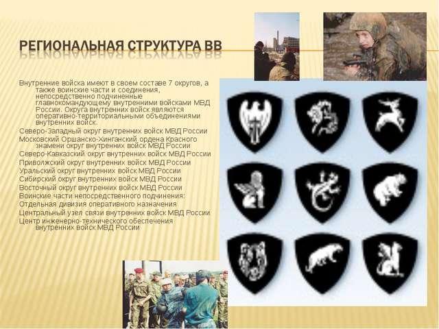 Внутренние войска имеют в своем составе 7 округов, а также воинские части и с...