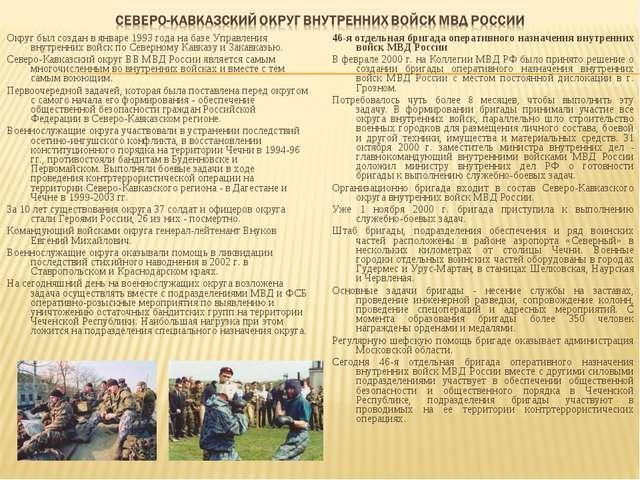Округ был создан в январе 1993 года на базе Управления внутренних войск по Се...