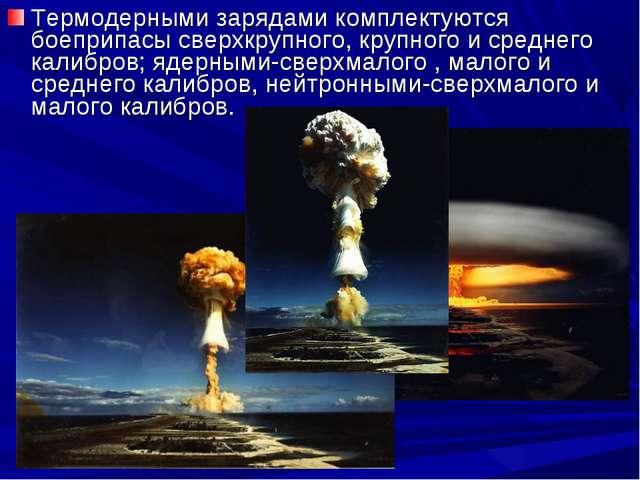 Термодерными зарядами комплектуются боеприпасы сверхкрупного, крупного и сред...