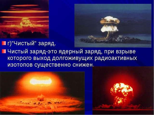 """г)""""Чистый"""" заряд. Чистый заряд-это ядерный заряд, при взрыве которого выход д..."""