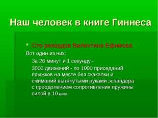 Наш человек в книге Гиннеса Сто рекордов Валентина Ефимова Вот один из них: З