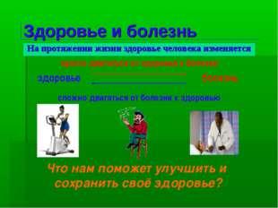 Здоровье и болезнь На протяжении жизни здоровье человека изменяется болезнь з