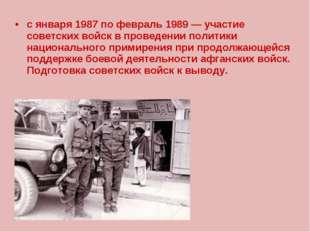 с января 1987 по февраль 1989 — участие советских войск в проведении политики