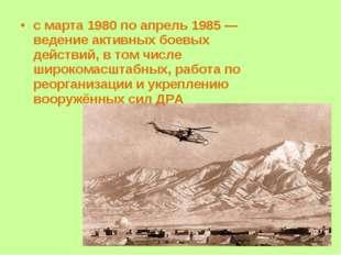 с марта 1980 по апрель 1985 — ведение активных боевых действий, в том числе ш
