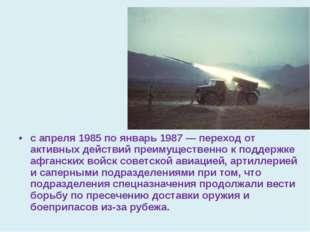 с апреля 1985 по январь 1987 — переход от активных действий преимущественно к