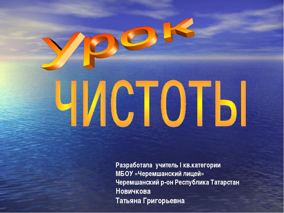 Разработала учитель I кв.категории МБОУ «Черемшанский лицей» Черемшанский р-о...