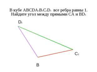 В кубе ABCDA1B1C1D1 все ребра равны 1. Найдите угол между прямыми CА и BD1 B