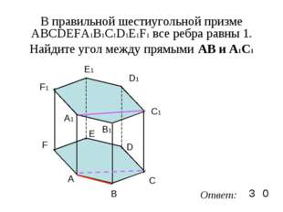 В правильной шестиугольной призме ABCDEFA1B1C1D1E1F1 все ребра равны 1. Найди