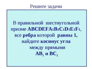 Решите задачи В правильной шестиугольной призме ABCDEFA1B1C1D1E1F1, все ребра