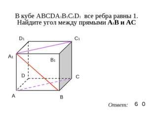 В кубе ABCDA1B1C1D1 все ребра равны 1. Найдите угол между прямыми А1В и AC A