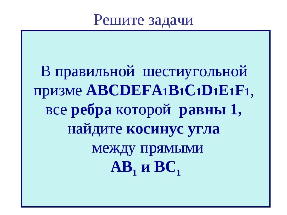 Решите задачи В правильной шестиугольной призме ABCDEFA1B1C1D1E1F1, все ребра...