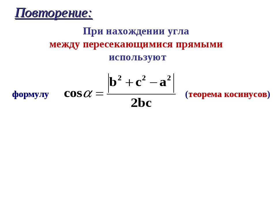 Повторение: формулу (теорема косинусов) При нахождении угла между пересекающи...