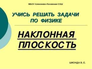 УЧИСЬ РЕШАТЬ ЗАДАЧИ ПО ФИЗИКЕ НАКЛОННАЯ ПЛОСКОСТЬ ШКОНДА В. Е. МБОУ Алексеево