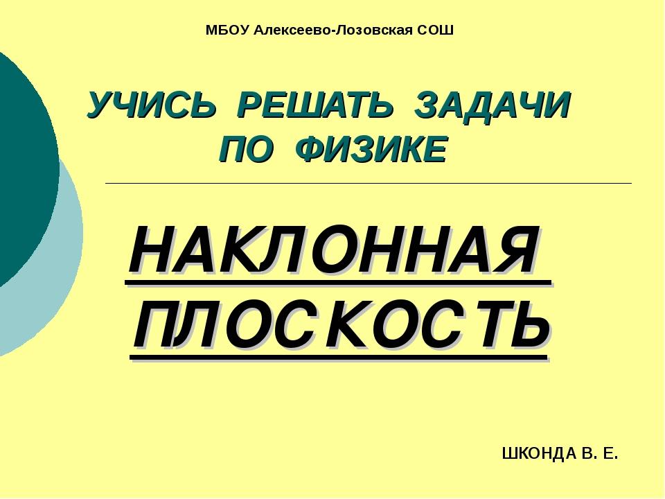 УЧИСЬ РЕШАТЬ ЗАДАЧИ ПО ФИЗИКЕ НАКЛОННАЯ ПЛОСКОСТЬ ШКОНДА В. Е. МБОУ Алексеево...