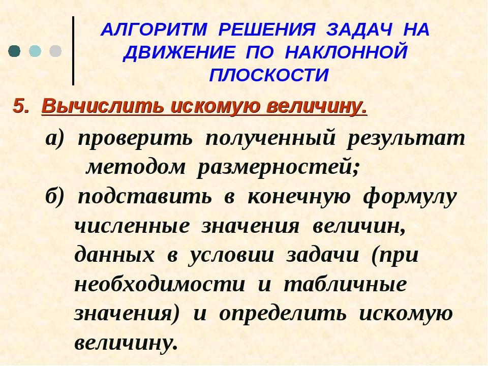 АЛГОРИТМ РЕШЕНИЯ ЗАДАЧ НА ДВИЖЕНИЕ ПО НАКЛОННОЙ ПЛОСКОСТИ 5. Вычислить искому...