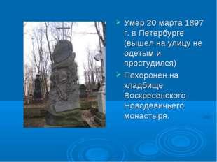 Умер 20 марта 1897 г. в Петербурге (вышел на улицу не одетым и простудился) П
