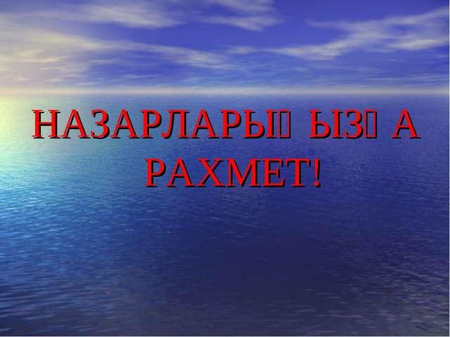 НАЗАРЛАРЫҢЫЗҒА РАХМЕТ! НАЗАРЛАРЫҢЫЗҒА РАХМЕТ!