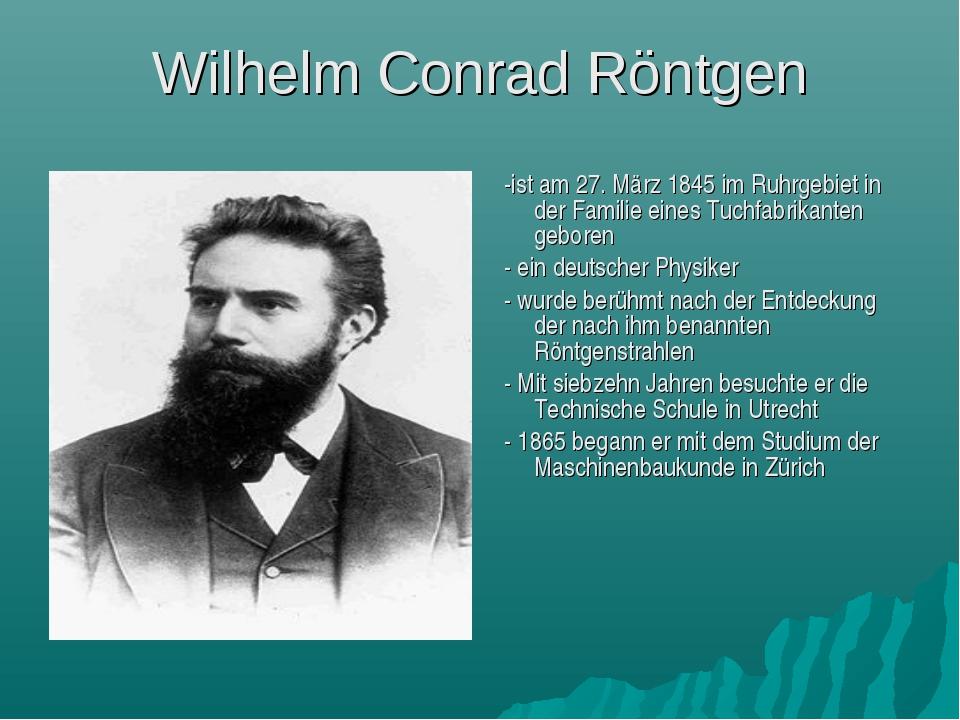 Wilhelm Conrad Röntgen -ist am 27. März 1845 im Ruhrgebiet in der Familie ein...