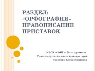 РАЗДЕЛ: «ОРФОГРАФИЯ» ПРАВОПИСАНИЕ ПРИСТАВОК МБОУ «СОШ № 58» г. Арзамаса Учите